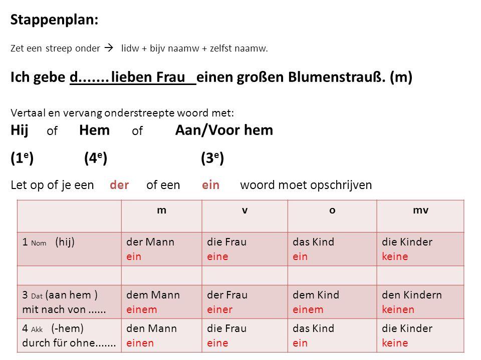 Stappenplan: Zet een streep onder  lidw + bijv naamw + zelfst naamw. Ich gebe d....... lieben Frau einen großen Blumenstrauß. (m) Vertaal en vervang