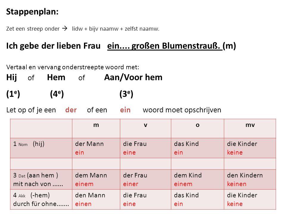 Stappenplan: Zet een streep onder  lidw + bijv naamw + zelfst naamw. Ich gebe der lieben Frau ein.... großen Blumenstrauß. (m) Vertaal en vervang ond