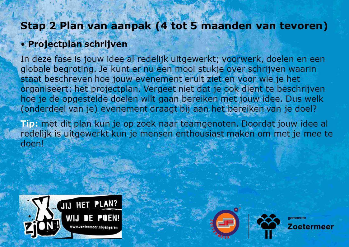 Stap 2 Plan van aanpak (4 tot 5 maanden van tevoren) Projectplan schrijven In deze fase is jouw idee al redelijk uitgewerkt; voorwerk, doelen en een globale begroting.