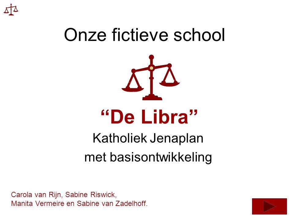 Onze fictieve school Katholiek Jenaplan met basisontwikkeling De Libra Carola van Rijn, Sabine Riswick, Manita Vermeire en Sabine van Zadelhoff.