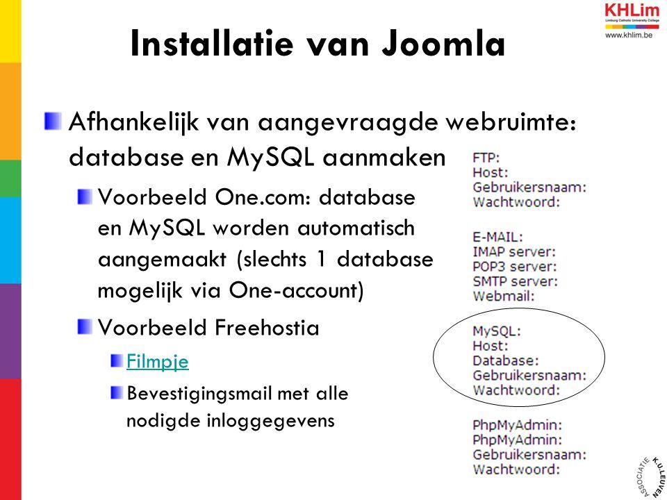 Afhankelijk van aangevraagde webruimte: database en MySQL aanmaken Voorbeeld One.com: database en MySQL worden automatisch aangemaakt (slechts 1 database mogelijk via One-account) Voorbeeld Freehostia Filmpje Bevestigingsmail met alle nodigde inloggegevens Installatie van Joomla