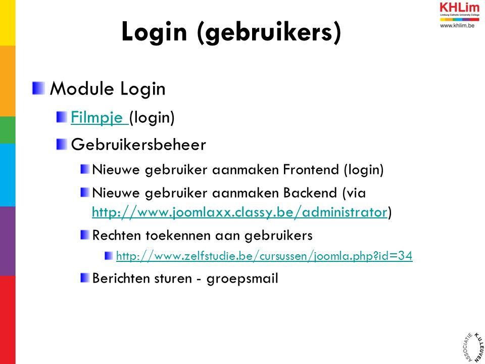 Module Login Filmpje Filmpje (login) Gebruikersbeheer Nieuwe gebruiker aanmaken Frontend (login) Nieuwe gebruiker aanmaken Backend (via http://www.joomlaxx.classy.be/administrator) http://www.joomlaxx.classy.be/administrator Rechten toekennen aan gebruikers http://www.zelfstudie.be/cursussen/joomla.php id=34 Berichten sturen - groepsmail Login (gebruikers)