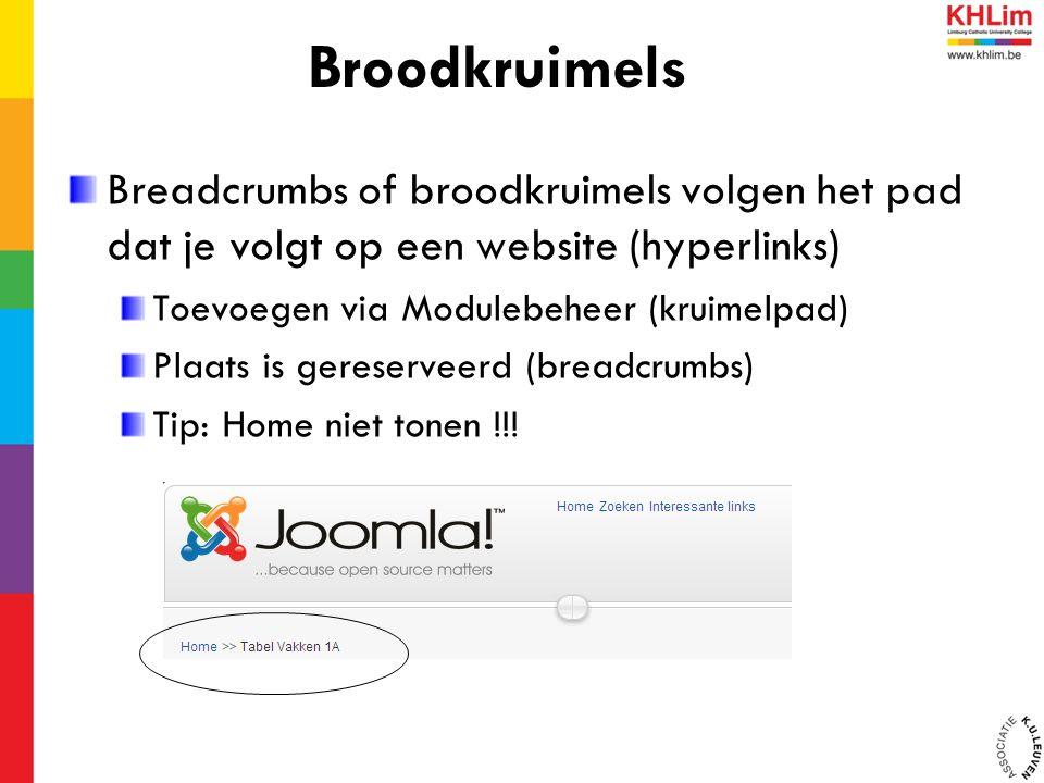 Breadcrumbs of broodkruimels volgen het pad dat je volgt op een website (hyperlinks) Toevoegen via Modulebeheer (kruimelpad) Plaats is gereserveerd (breadcrumbs) Tip: Home niet tonen !!.