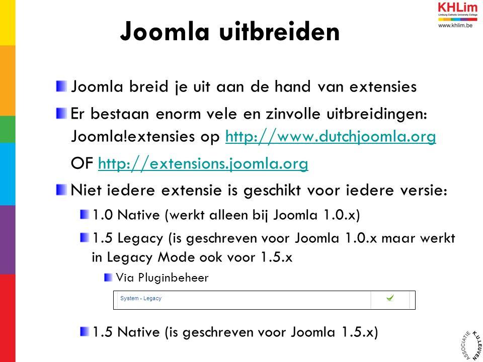 Joomla breid je uit aan de hand van extensies Er bestaan enorm vele en zinvolle uitbreidingen: Joomla!extensies op http://www.dutchjoomla.orghttp://www.dutchjoomla.org OF http://extensions.joomla.orghttp://extensions.joomla.org Niet iedere extensie is geschikt voor iedere versie: 1.0 Native (werkt alleen bij Joomla 1.0.x) 1.5 Legacy (is geschreven voor Joomla 1.0.x maar werkt in Legacy Mode ook voor 1.5.x Via Pluginbeheer 1.5 Native (is geschreven voor Joomla 1.5.x) Joomla uitbreiden