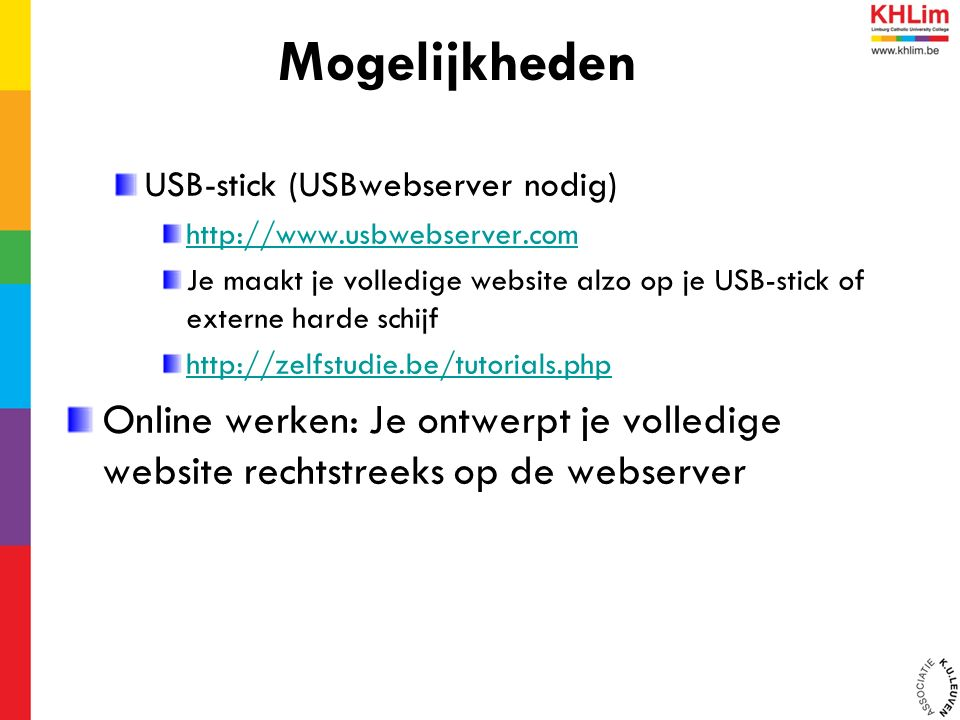 USB-stick (USBwebserver nodig) http://www.usbwebserver.com Je maakt je volledige website alzo op je USB-stick of externe harde schijf http://zelfstudie.be/tutorials.php Online werken: Je ontwerpt je volledige website rechtstreeks op de webserver Mogelijkheden