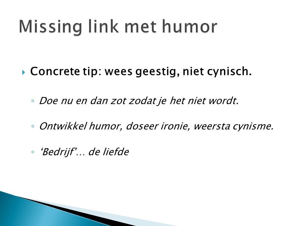  Concrete tip: wees geestig, niet cynisch. ◦ Doe nu en dan zot zodat je het niet wordt. ◦ Ontwikkel humor, doseer ironie, weersta cynisme. ◦ 'Bedrijf