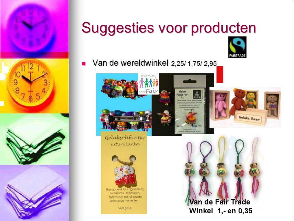Suggesties voor producten Van de wereldwinkel 2,25/ 1,75/ 2,95 Van de wereldwinkel 2,25/ 1,75/ 2,95 Van de Fair Trade Winkel 1,- en 0,35