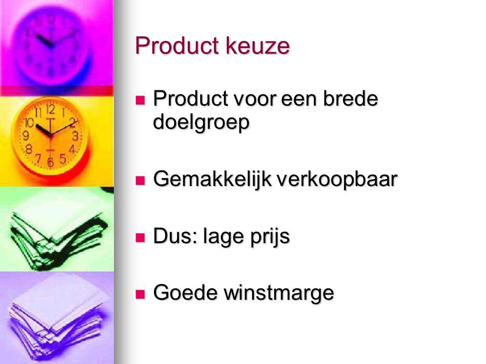 Product keuze Product voor een brede doelgroep Product voor een brede doelgroep Gemakkelijk verkoopbaar Gemakkelijk verkoopbaar Dus: lage prijs Dus: lage prijs Goede winstmarge Goede winstmarge