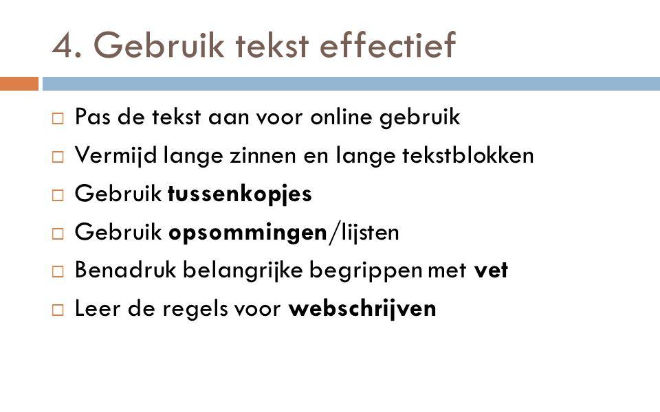 4. Gebruik tekst effectief  Pas de tekst aan voor online gebruik  Vermijd lange zinnen en lange tekstblokken  Gebruik tussenkopjes  Gebruik opsomm