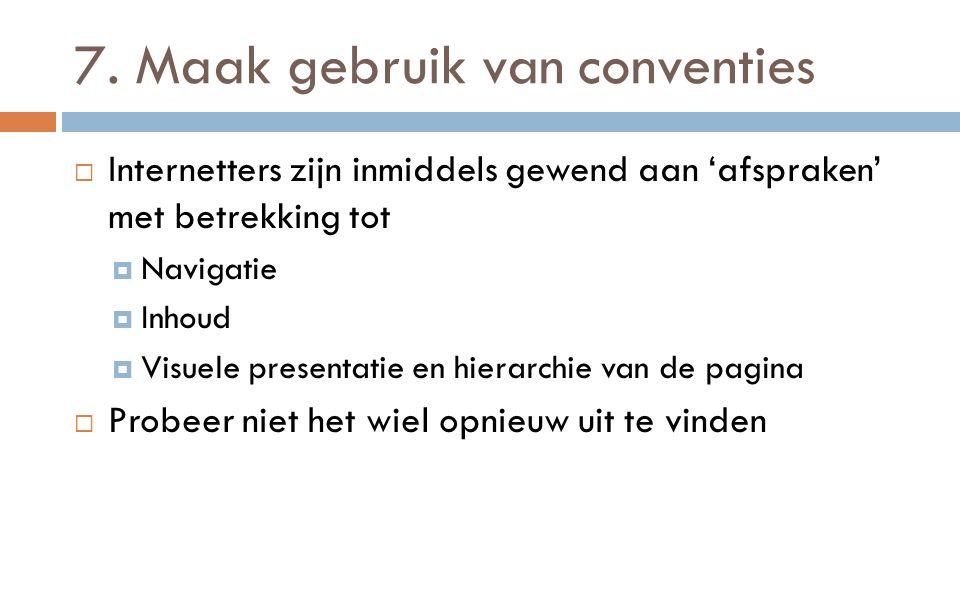 7. Maak gebruik van conventies  Internetters zijn inmiddels gewend aan 'afspraken' met betrekking tot  Navigatie  Inhoud  Visuele presentatie en h