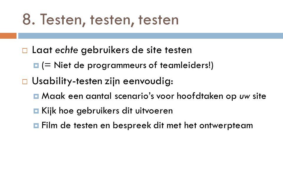 8. Testen, testen, testen  Laat echte gebruikers de site testen  (= Niet de programmeurs of teamleiders!)  Usability-testen zijn eenvoudig:  Maak