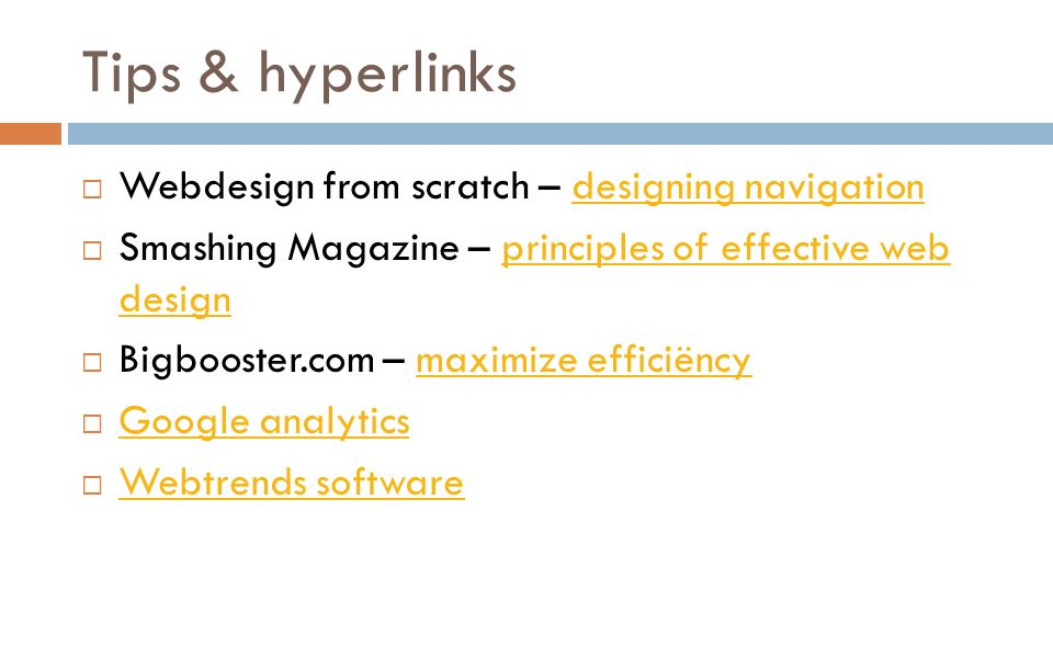 Tips & hyperlinks  Webdesign from scratch – designing navigationdesigning navigation  Smashing Magazine – principles of effective web designprinciples of effective web design  Bigbooster.com – maximize efficiëncymaximize efficiëncy  Google analytics Google analytics  Webtrends software Webtrends software