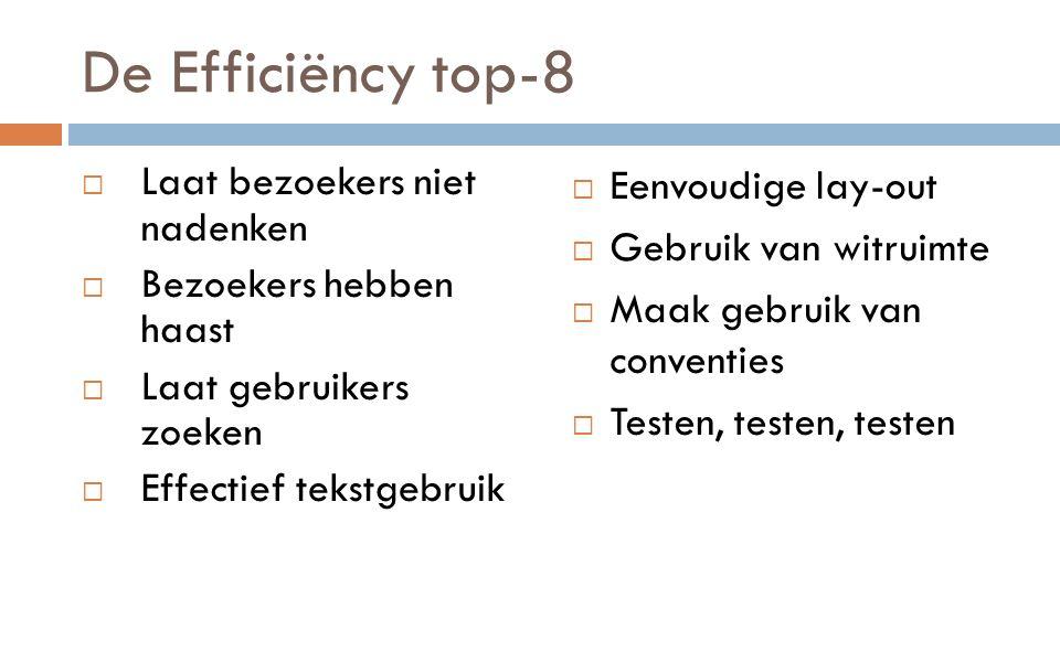 De Efficiëncy top-8  Laat bezoekers niet nadenken  Bezoekers hebben haast  Laat gebruikers zoeken  Effectief tekstgebruik  Eenvoudige lay-out  Gebruik van witruimte  Maak gebruik van conventies  Testen, testen, testen