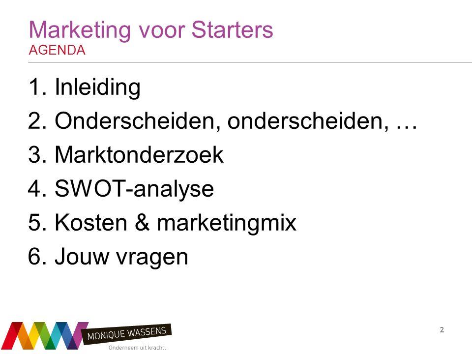 Marketing voor Starters AGENDA 1.Inleiding 2.Onderscheiden, onderscheiden, … 3.Marktonderzoek 4.SWOT-analyse 5.Kosten & marketingmix 6.Jouw vragen 2