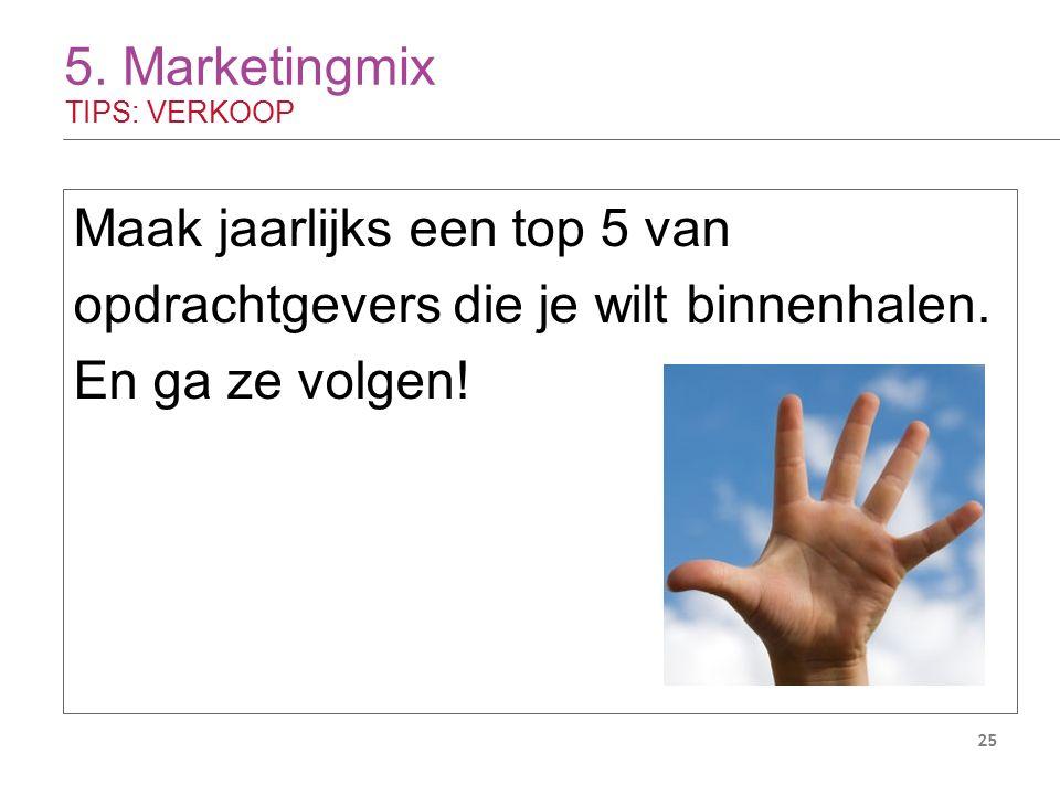 5. Marketingmix TIPS: VERKOOP 25 Maak jaarlijks een top 5 van opdrachtgevers die je wilt binnenhalen. En ga ze volgen!