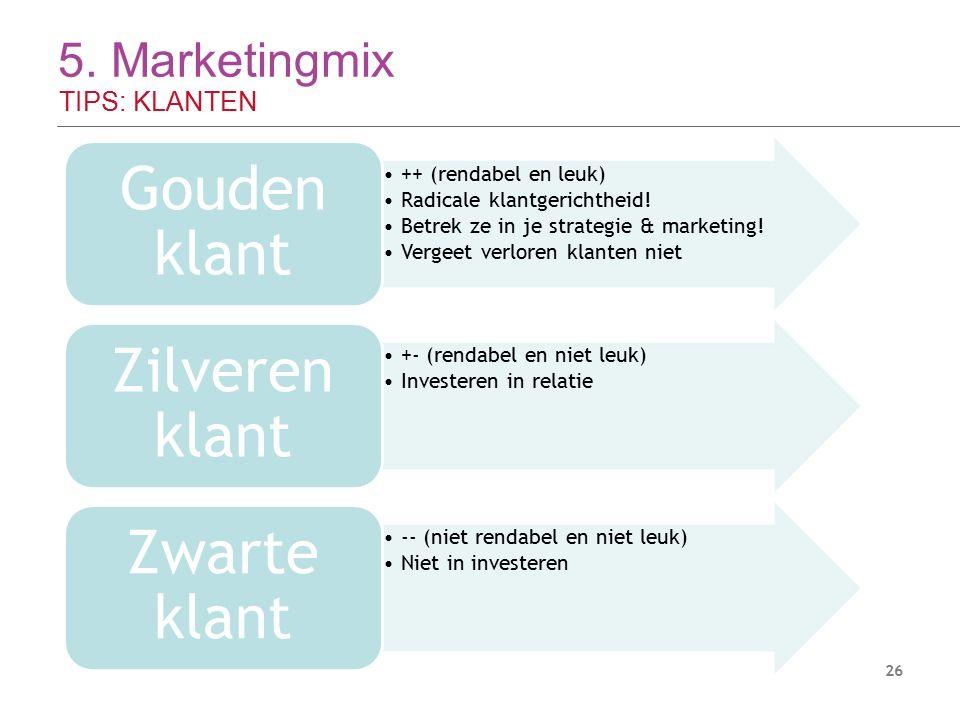 5. Marketingmix TIPS: KLANTEN 26 ++ (rendabel en leuk) Radicale klantgerichtheid! Betrek ze in je strategie & marketing! Vergeet verloren klanten niet