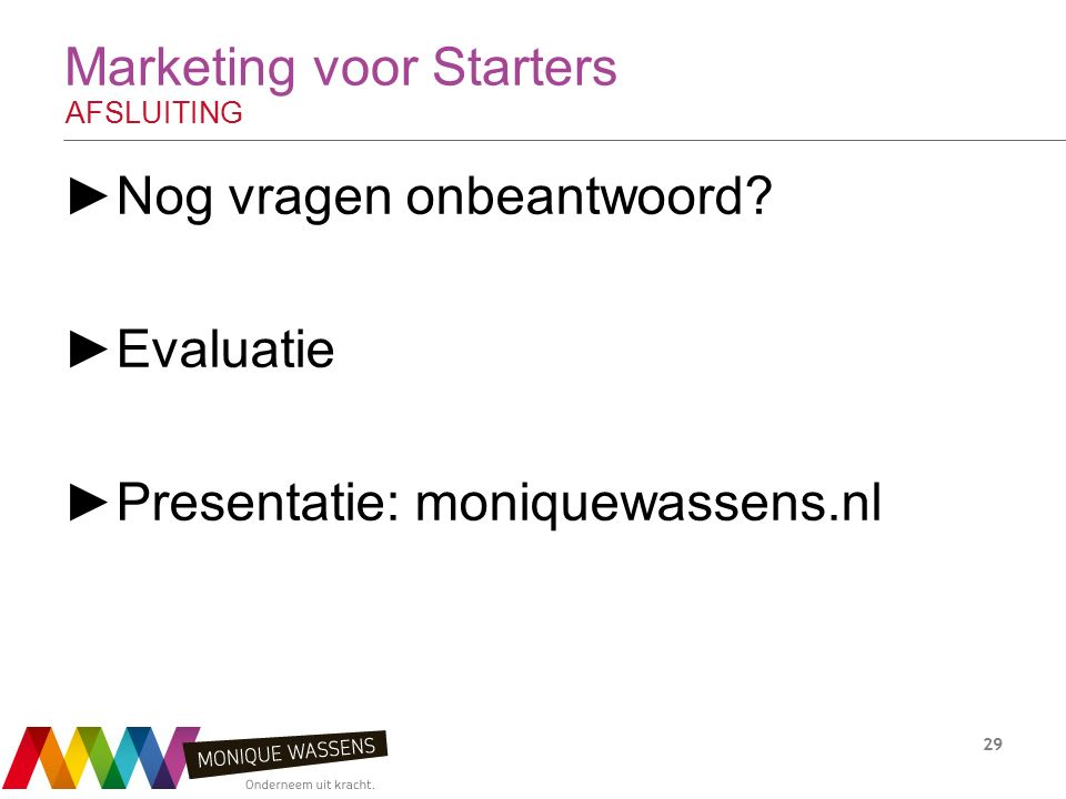 Marketing voor Starters AFSLUITING ►Nog vragen onbeantwoord? ►Evaluatie ►Presentatie: moniquewassens.nl 29