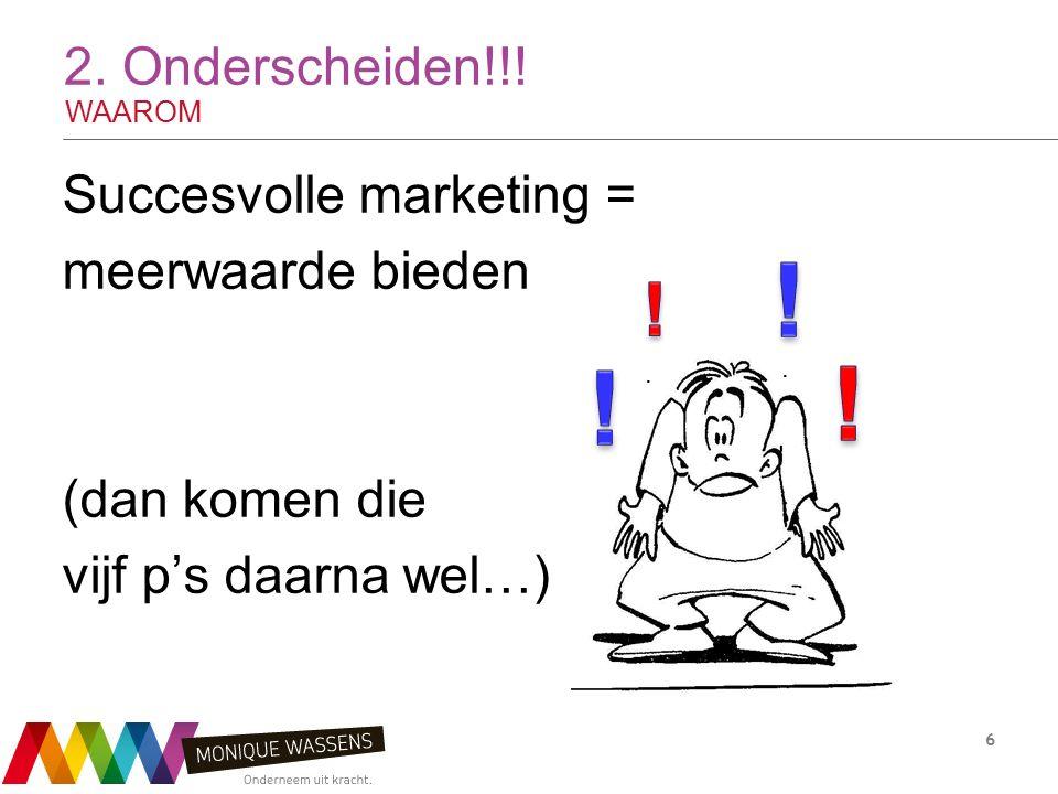 2. Onderscheiden!!! WAAROM Succesvolle marketing = meerwaarde bieden (dan komen die vijf p's daarna wel…) 6..
