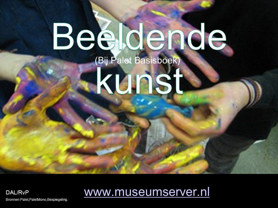 www.museumserver.nl DAL/RvP Bronnen:Palet,PaletMono,Bespiegeling. (Bij Palet Basisboek)
