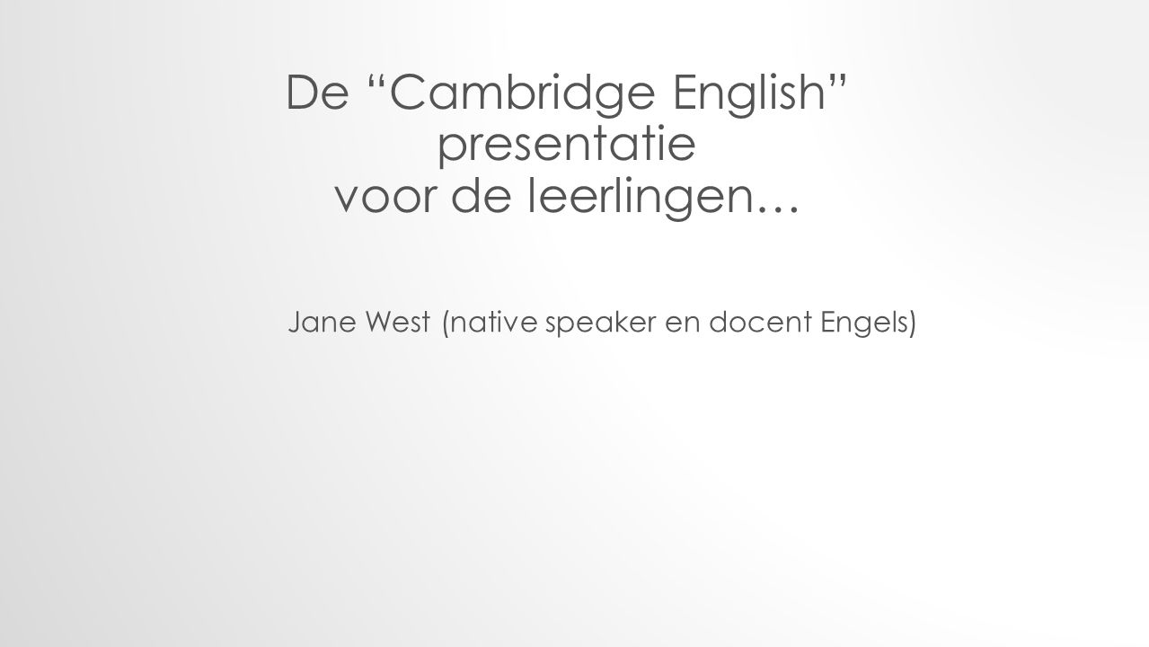 De Cambridge English presentatie voor de leerlingen… Jane West (native speaker en docent Engels)