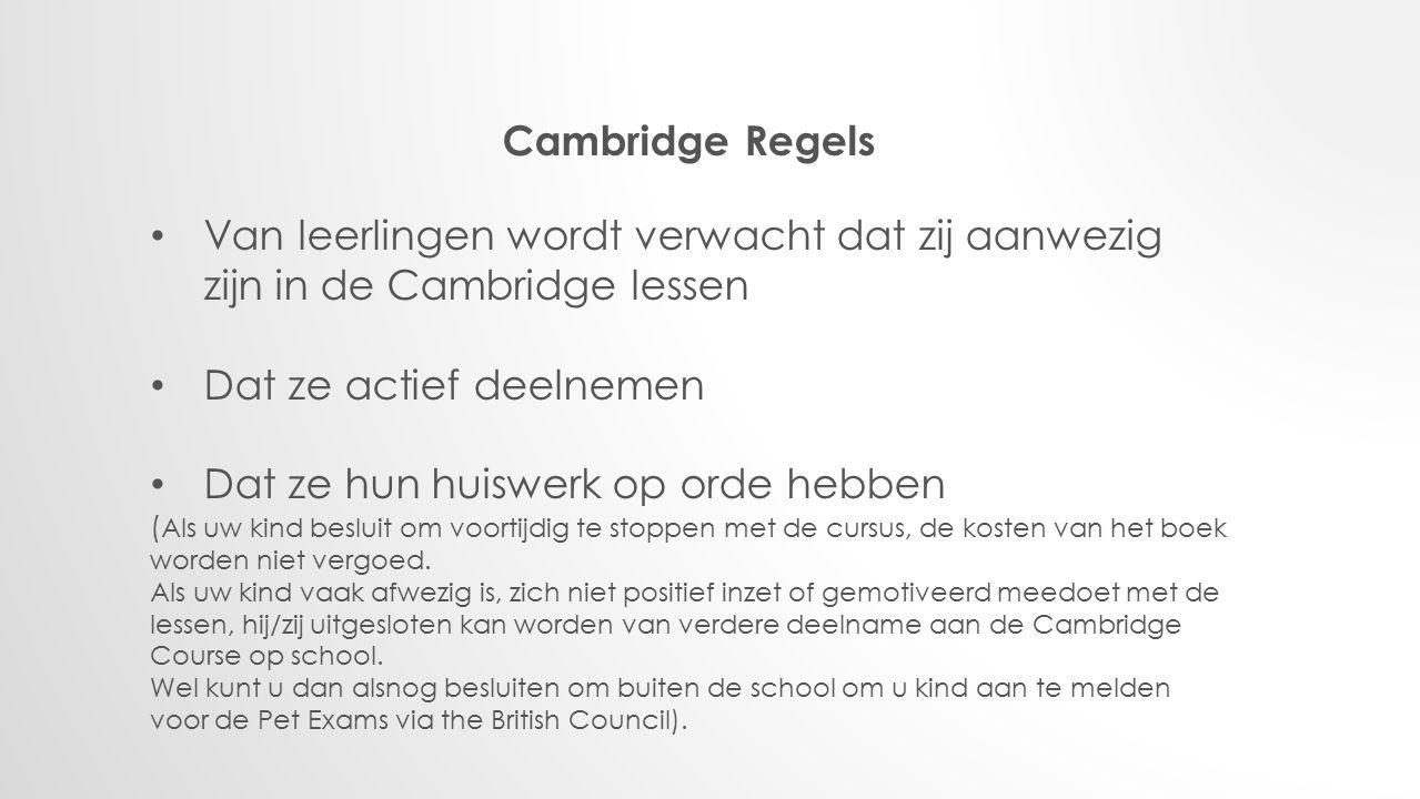 Cambridge Regels Van leerlingen wordt verwacht dat zij aanwezig zijn in de Cambridge lessen Dat ze actief deelnemen Dat ze hun huiswerk op orde hebben ( Als uw kind besluit om voortijdig te stoppen met de cursus, de kosten van het boek worden niet vergoed.