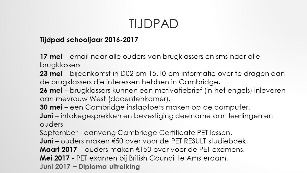 TIJDPAD Tijdpad schooljaar 2016-2017 17 mei – email naar alle ouders van brugklassers en sms naar alle brugklassers 23 mei – bijeenkomst in D02 om 15.10 om informatie over te dragen aan de brugklassers die interessen hebben in Cambridge.