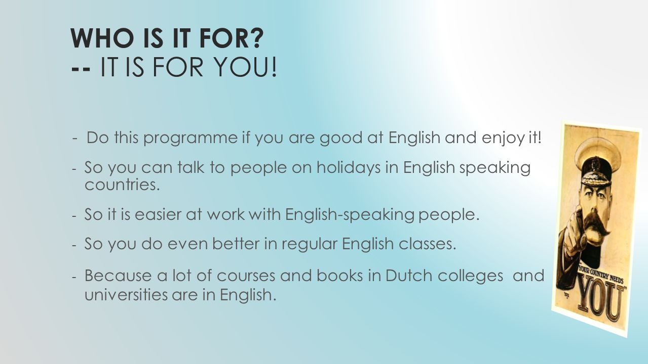 WHO IS IT FOR? -- IT IS FOR YOU! - Do this programme if you are good at English and enjoy it! - So you can talk to people on holidays in English speak