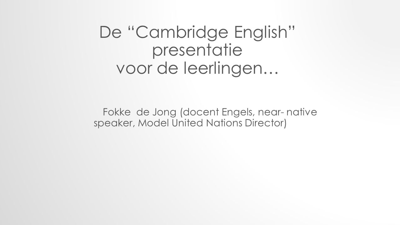 De Cambridge English presentatie voor de leerlingen… Fokke de Jong (docent Engels, near- native speaker, Model United Nations Director)
