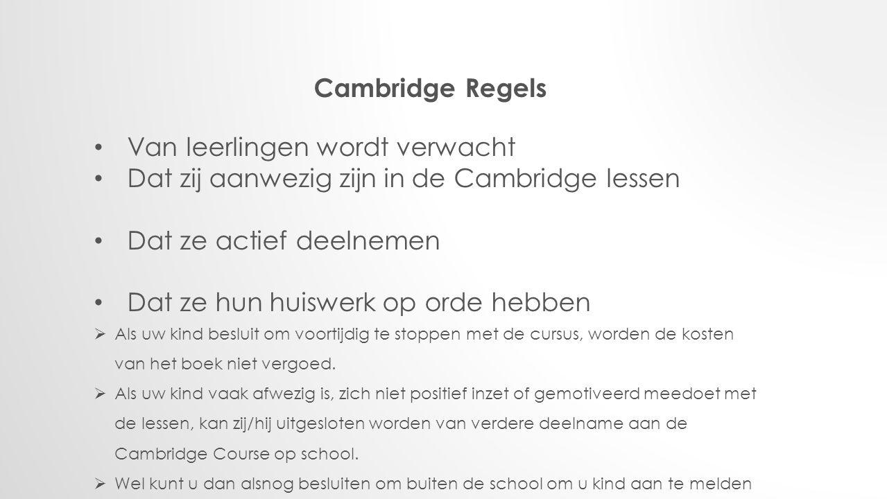 Cambridge Regels Van leerlingen wordt verwacht Dat zij aanwezig zijn in de Cambridge lessen Dat ze actief deelnemen Dat ze hun huiswerk op orde hebben  Als uw kind besluit om voortijdig te stoppen met de cursus, worden de kosten van het boek niet vergoed.