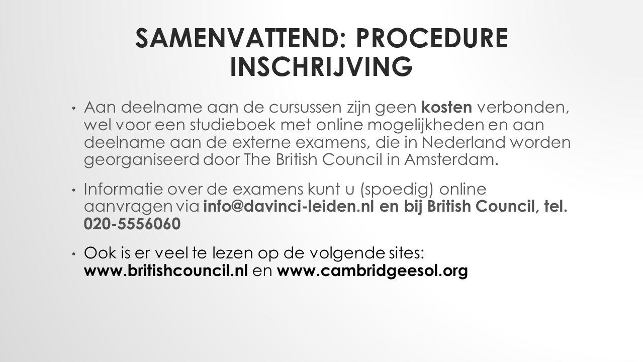 SAMENVATTEND: PROCEDURE INSCHRIJVING Aan deelname aan de cursussen zijn geen kosten verbonden, wel voor een studieboek met online mogelijkheden en aan deelname aan de externe examens, die in Nederland worden georganiseerd door The British Council in Amsterdam.