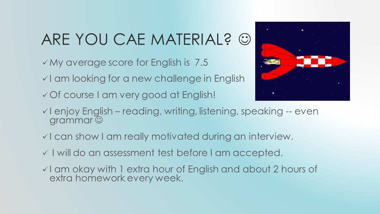 ARE YOU CAE MATERIAL? My average score for English is 7.5 I am looking for a new challenge in English Of course I am very good at English! I enjoy Eng