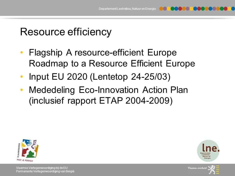 Vlaamse Vertegenwoordiging bij de EU Permanente Vertegenwoordiging van België Departement Leefmilieu, Natuur en Energie Resource efficiency Flagship A resource-efficient Europe Roadmap to a Resource Efficient Europe Input EU 2020 (Lentetop 24-25/03) Mededeling Eco-Innovation Action Plan (inclusief rapport ETAP 2004-2009)