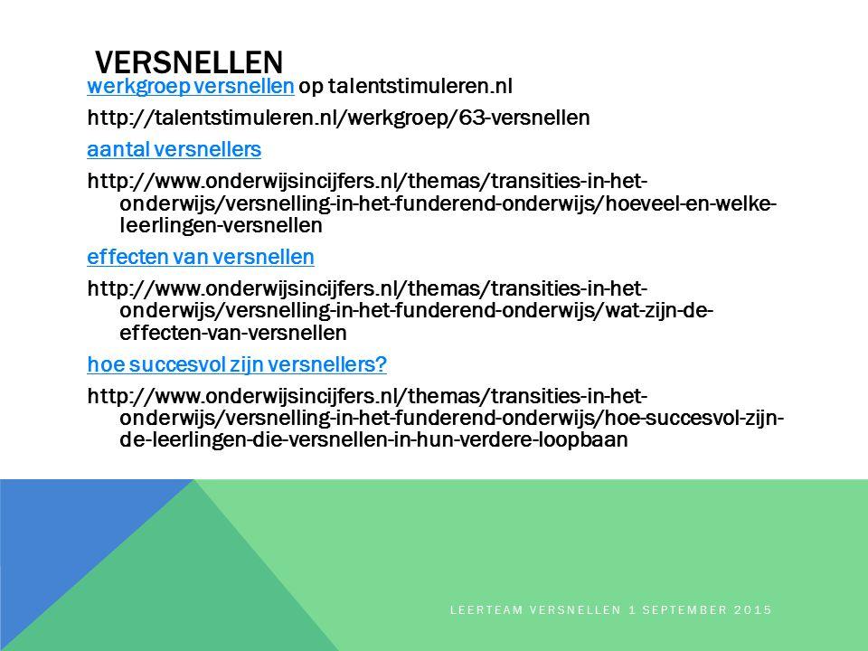 VERSNELLEN werkgroep versnellenwerkgroep versnellen op talentstimuleren.nl http://talentstimuleren.nl/werkgroep/63-versnellen aantal versnellers http://www.onderwijsincijfers.nl/themas/transities-in-het- onderwijs/versnelling-in-het-funderend-onderwijs/hoeveel-en-welke- leerlingen-versnellen effecten van versnellen http://www.onderwijsincijfers.nl/themas/transities-in-het- onderwijs/versnelling-in-het-funderend-onderwijs/wat-zijn-de- effecten-van-versnellen hoe succesvol zijn versnellers.