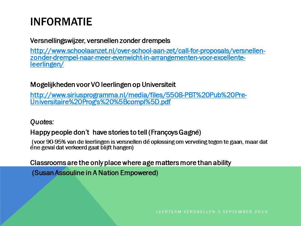 INFORMATIE Versnellingswijzer, versnellen zonder drempels http://www.schoolaanzet.nl/over-school-aan-zet/call-for-proposals/versnellen- zonder-drempel-naar-meer-evenwicht-in-arrangementen-voor-excellente- leerlingen/ Mogelijkheden voor VO leerlingen op Universiteit http://www.siriusprogramma.nl/media/files/5508-PBT%20Pub%20Pre- Universitaire%20Prog s%20%5Bcompl%5D.pdf Quotes: Happy people don't have stories to tell (Françoys Gagné) (voor 90-95% van de leerlingen is versnellen dé oplossing om verveling tegen te gaan, maar dat éne geval dat verkeerd gaat blijft hangen) Classrooms are the only place where age matters more than ability (Susan Assouline in A Nation Empowered) LEERTEAM VERSNELLEN 1 SEPTEMBER 2015