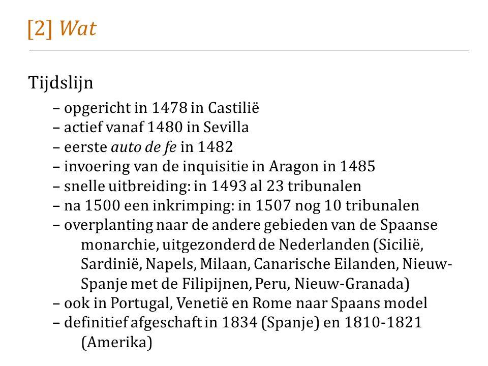 [2] Wat Tijdslijn – opgericht in 1478 in Castilië – actief vanaf 1480 in Sevilla – eerste auto de fe in 1482 – invoering van de inquisitie in Aragon in 1485 – snelle uitbreiding: in 1493 al 23 tribunalen – na 1500 een inkrimping: in 1507 nog 10 tribunalen – overplanting naar de andere gebieden van de Spaanse monarchie, uitgezonderd de Nederlanden (Sicilië, Sardinië, Napels, Milaan, Canarische Eilanden, Nieuw- Spanje met de Filipijnen, Peru, Nieuw-Granada) – ook in Portugal, Venetië en Rome naar Spaans model – definitief afgeschaft in 1834 (Spanje) en 1810-1821 (Amerika)