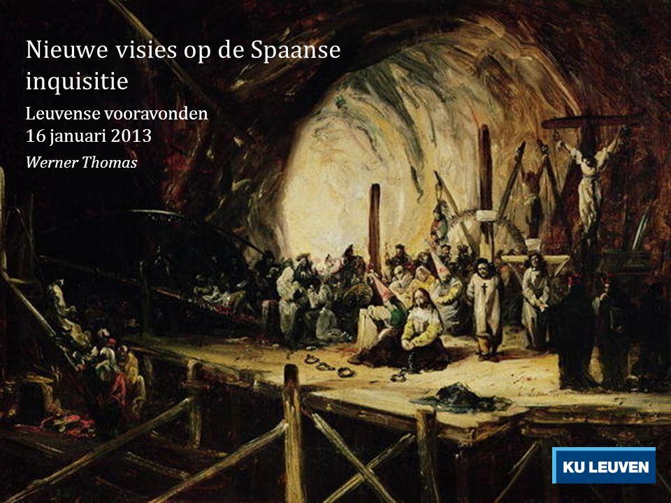Nieuwe visies op de Spaanse inquisitie Leuvense vooravonden 16 januari 2013 Werner Thomas