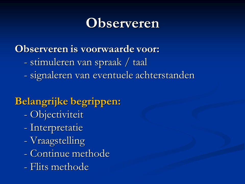 Observeren Observeren is voorwaarde voor: - stimuleren van spraak / taal - signaleren van eventuele achterstanden Belangrijke begrippen: - Objectivite