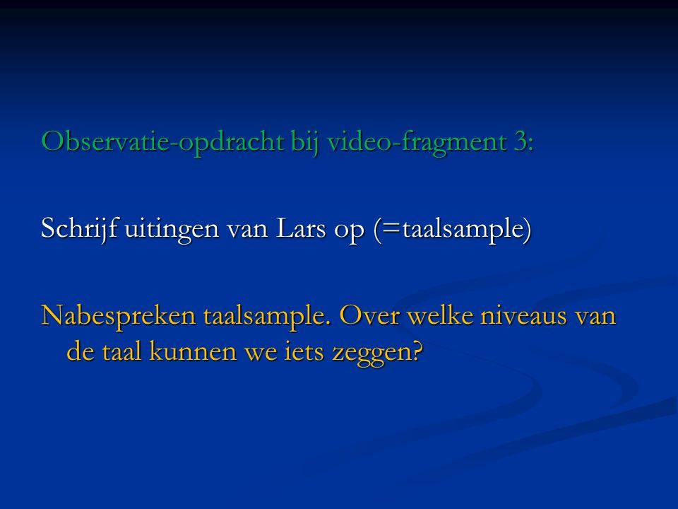 Observatie-opdracht bij video-fragment 3: Schrijf uitingen van Lars op (=taalsample) Nabespreken taalsample. Over welke niveaus van de taal kunnen we