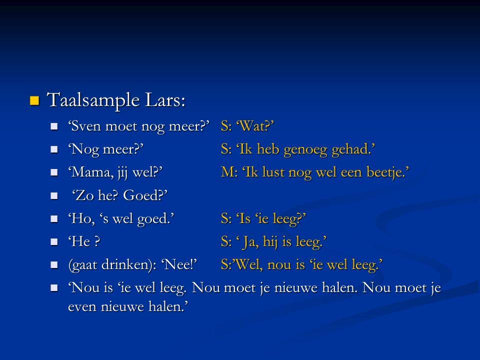 Taalsample Lars: Taalsample Lars: 'Sven moet nog meer?'S: 'Wat?' 'Sven moet nog meer?'S: 'Wat?' 'Nog meer?'S: 'Ik heb genoeg gehad.' 'Nog meer?'S: 'Ik