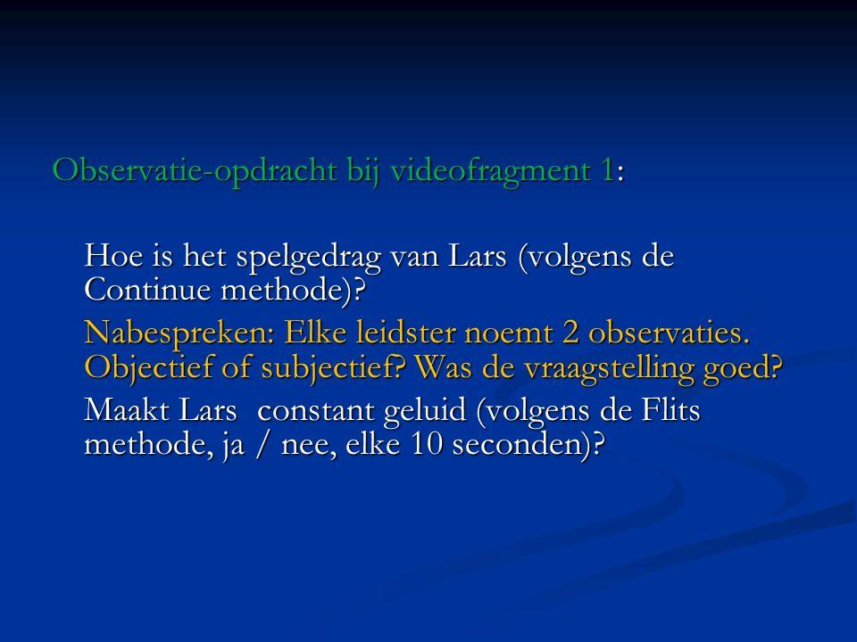 Observatie-opdracht bij videofragment 1: Hoe is het spelgedrag van Lars (volgens de Continue methode)? Nabespreken: Elke leidster noemt 2 observaties.