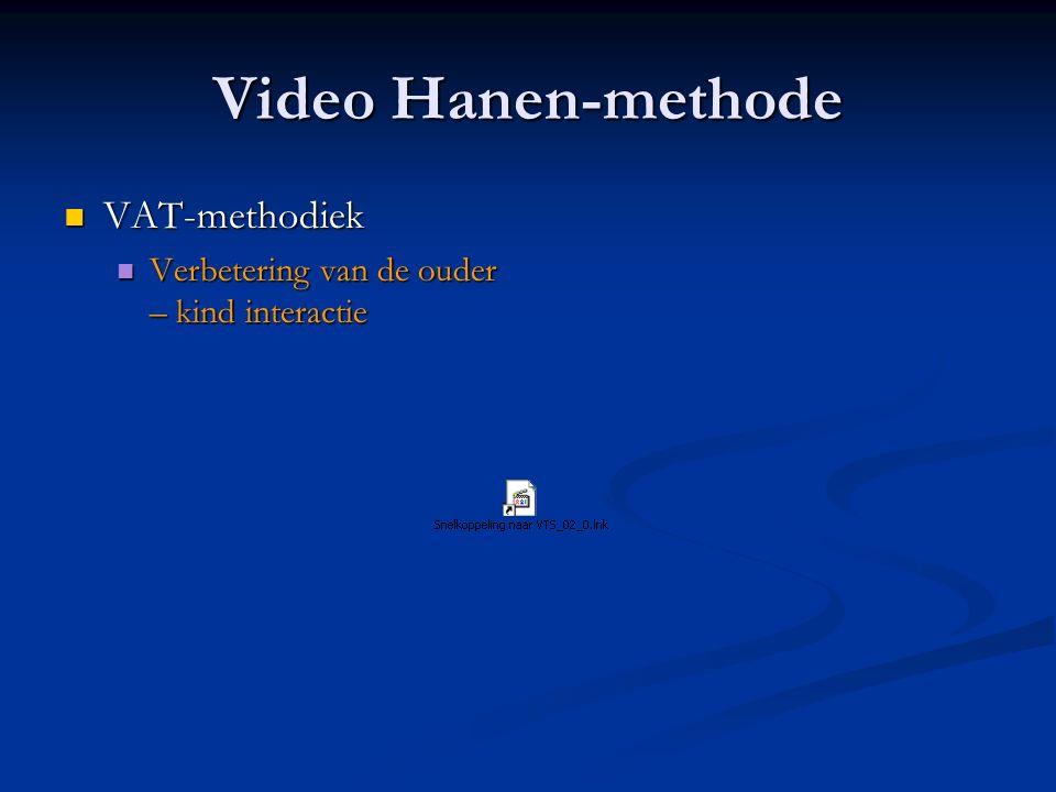 Video Hanen-methode VAT-methodiek VAT-methodiek Verbetering van de ouder – kind interactie Verbetering van de ouder – kind interactie