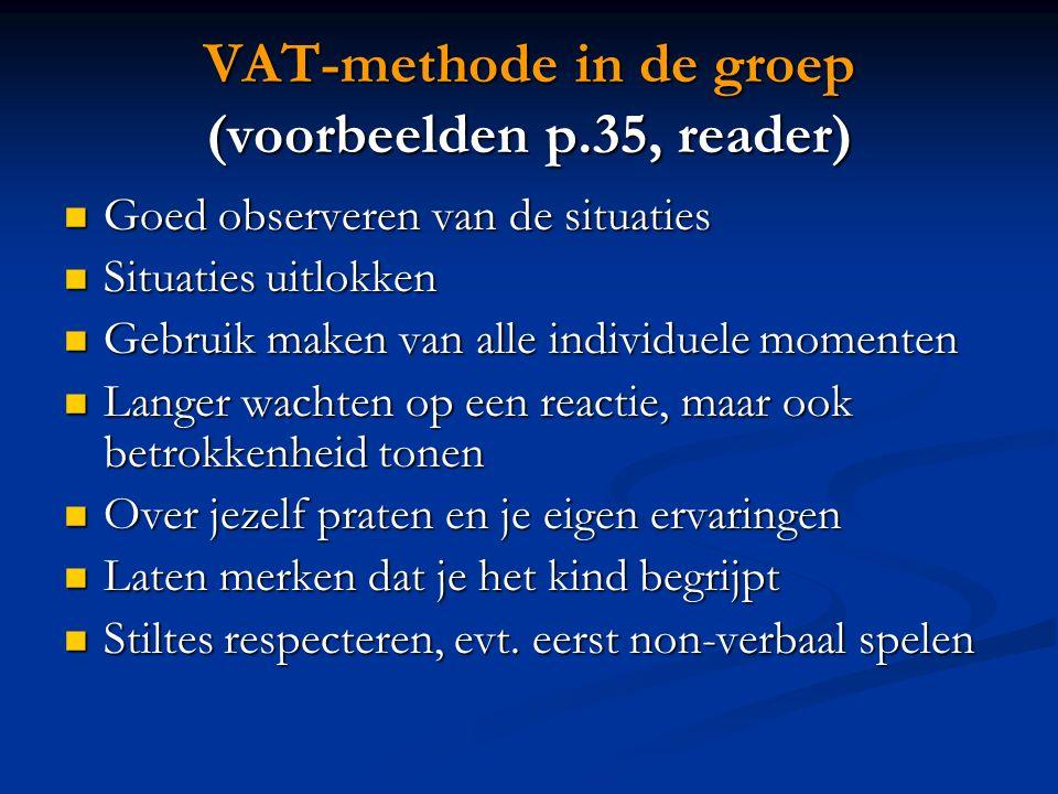 VAT-methode in de groep (voorbeelden p.35, reader) Goed observeren van de situaties Goed observeren van de situaties Situaties uitlokken Situaties uit