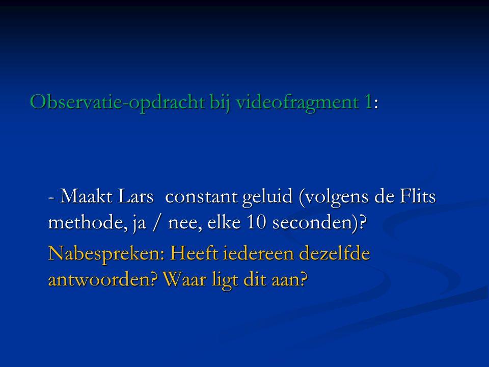 Observatie-opdracht bij videofragment 1: - Maakt Lars constant geluid (volgens de Flits methode, ja / nee, elke 10 seconden)? Nabespreken: Heeft ieder