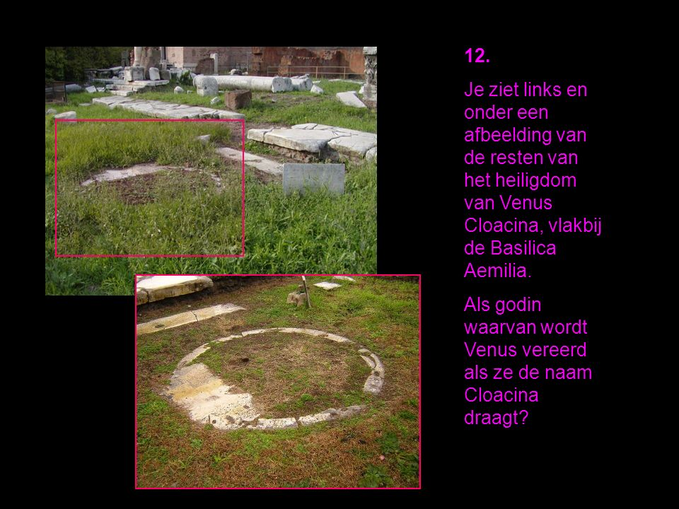 12. Je ziet links en onder een afbeelding van de resten van het heiligdom van Venus Cloacina, vlakbij de Basilica Aemilia. Als godin waarvan wordt Ven