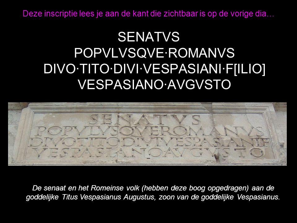 Deze inscriptie lees je aan de kant die zichtbaar is op de vorige dia… SENATVS POPVLVSQVE·ROMANVS DIVO·TITO·DIVI·VESPASIANI·F[ILIO] VESPASIANO·AVGVSTO De senaat en het Romeinse volk (hebben deze boog opgedragen) aan de goddelijke Titus Vespasianus Augustus, zoon van de goddelijke Vespasianus.