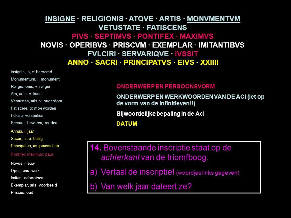 INSIGNE · RELIGIONIS · ATQVE · ARTIS · MONVMENTVM VETUSTATE · FATISCENS PIVS · SEPTIMVS · PONTIFEX · MAXIMVS NOVIS · OPERIBVS · PRISCVM · EXEMPLAR · IMITANTIBVS FVLCIRI · SERVARIQVE · IVSSIT ANNO · SACRI · PRINCIPATVS · EIVS · XXIIII insignis, is, e: beroemd Monumentum, i: monument Religio, onis, v: religie Ars, artis, v: kunst Vestustas, atis, v: ouderdom Fatiscere, o: moe worden Fulcire: versterken Servare: bewaren, redden Annus, i: jaar Sacer, is, e: heilig Principatus, us: pausschap Pontifex maximus: paus ONDERWERP EN PERSOONSVORM ONDERWERP EN WERKWOORDEN VAN DE ACI (let op de vorm van de infinitieven!!) Bijwoordelijke bepaling in de AcI DATUM Novus: nieuw Opus, eris: werk Imitari: nabootsen Exemplar, aris: voorbeeld Priscus: oud 14.