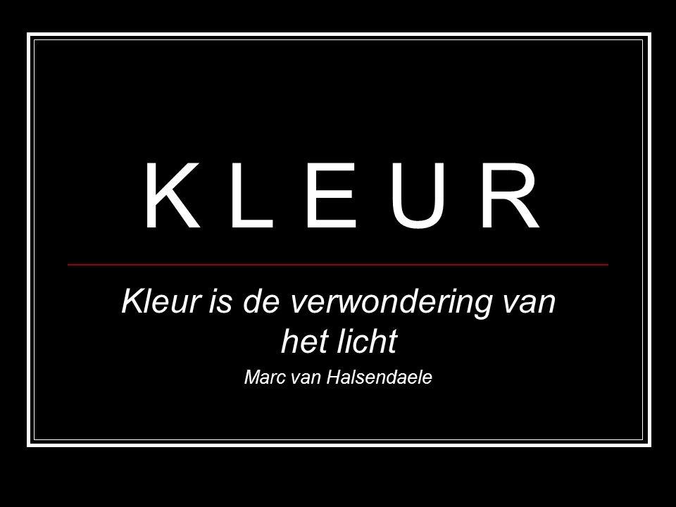 K L E U R Kleur is de verwondering van het licht Marc van Halsendaele