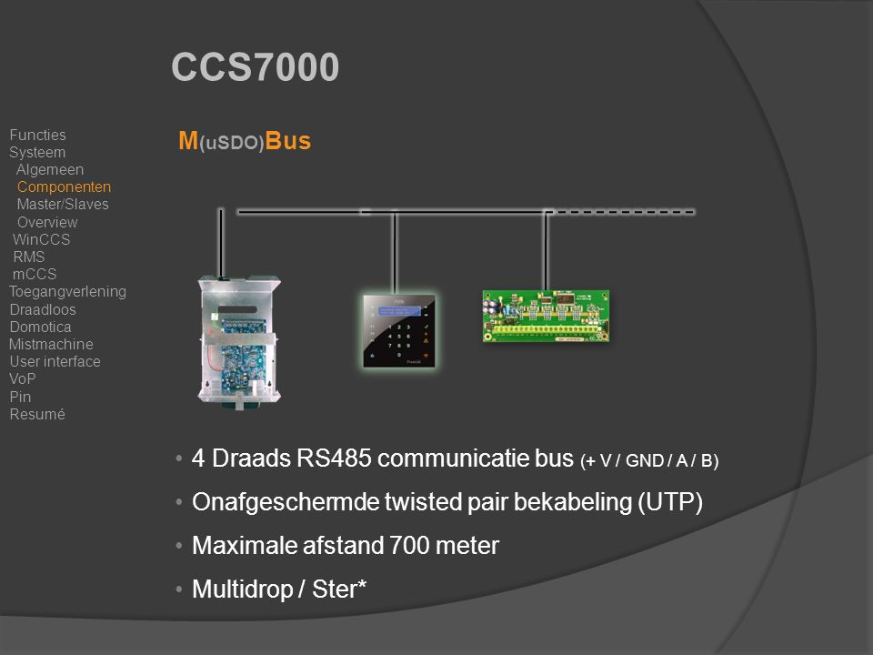 CCS7000 M (uSDO) Bus & Opsteekmodulen 4 Draads RS485 communicatie bus (+ V / GND / A / B) Onafgeschermde twisted pair bekabeling (UTP) Maximale afstand 700 meter Multidrop / Ster* Functies Systeem Algemeen Componenten Master/Slaves Overview WinCCS RMS mCCS Toegangverlening Draadloos Domotica Mistmachine User interface VoP Pin Resumé
