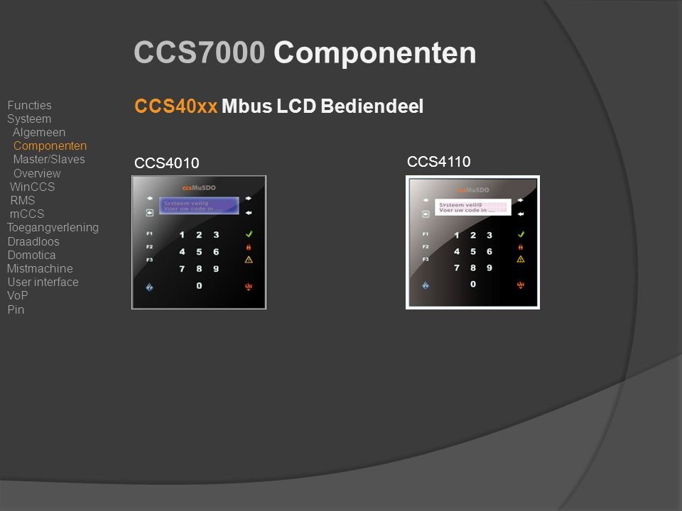 CCS7000 Componenten CCS40xx Mbus LCD Bediendeel CCS4010 Functies Systeem Algemeen Componenten Master/Slaves Overview WinCCS RMS mCCS Toegangverlening Draadloos Domotica Mistmachine User interface VoP Pin Resumé CCS4110