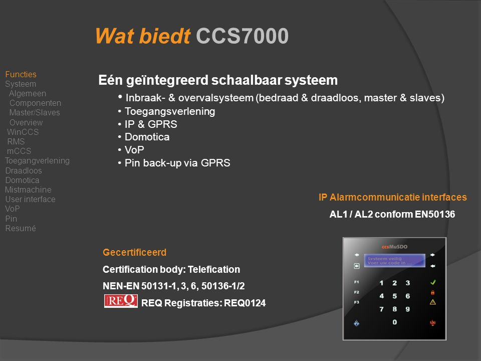CCS7000 Pin Back-up Pin Back-up via GPRS (dienst) Functies Systeem Algemeen Componenten Master/Slaves Overview WinCCS RMS mCCS Toegangverlening Draadloos Domotica Mistmachine User interface VoP Pin Resumé